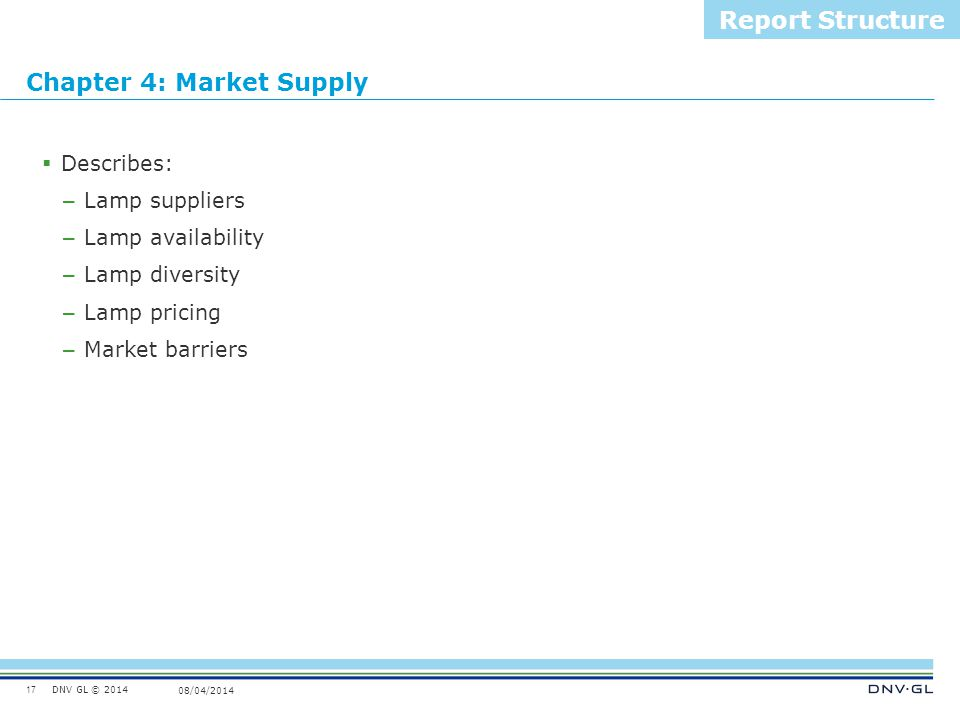 DNV GL © 2014 08/04/2014 Chapter 4: Market Supply 17 Report Structure  Describes: – Lamp suppliers – Lamp availability – Lamp diversity – Lamp pricin