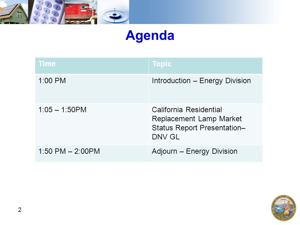 2 Agenda TimeTopic 1:00 PMIntroduction – Energy Division 1:05 – 1:50PMCalifornia Residential Replacement Lamp Market Status Report Presentation– DNV G
