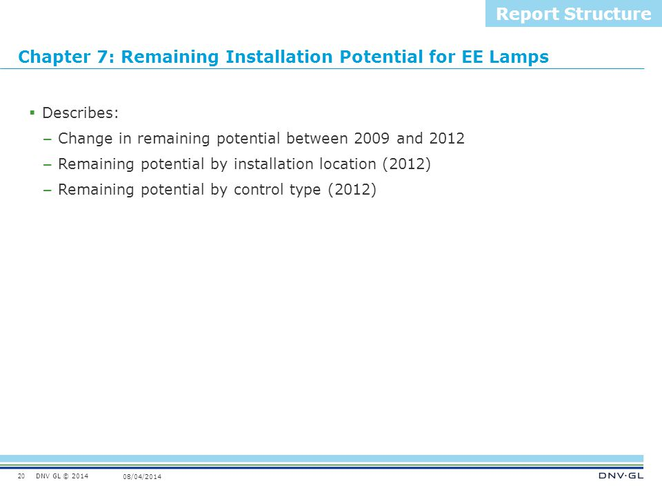 DNV GL © 2014 08/04/2014 Chapter 7: Remaining Installation Potential for EE Lamps 20 Report Structure  Describes: – Change in remaining potential bet