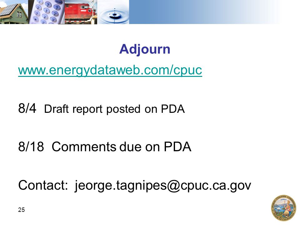 Adjourn www.energydataweb.com/cpuc 8/4 Draft report posted on PDA 8/18 Comments due on PDA Contact: jeorge.tagnipes@cpuc.ca.gov 25