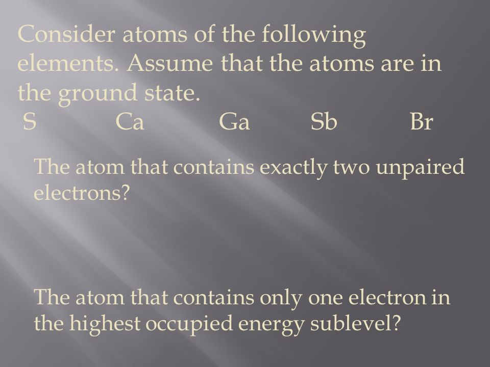 Consider atoms of the following elements. Assume that the atoms are in the ground state. S Ca Ga Sb Br The atom that contains exactly two unpaired ele