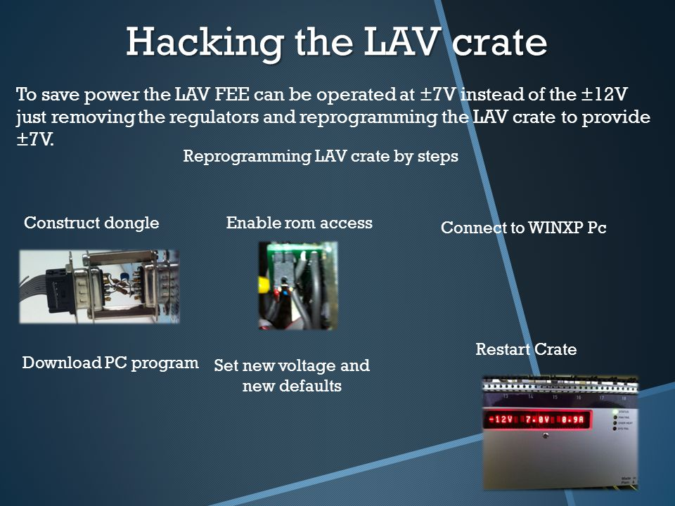 Hacking the LAV crate To save power the LAV FEE can be operated at ±7V instead of the ±12V just removing the regulators and reprogramming the LAV crate to provide ±7V.