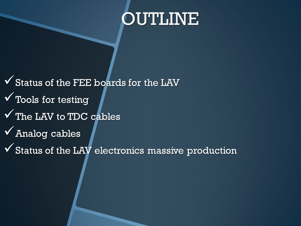 OUTLINE Status of the FEE boards for the LAV Status of the FEE boards for the LAV Tools for testing Tools for testing The LAV to TDC cables The LAV to TDC cables Analog cables Analog cables Status of the LAV electronics massive production Status of the LAV electronics massive production