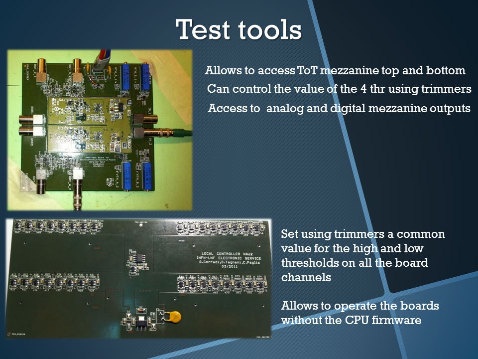 Test tools Allows to access ToT mezzanine top and bottom Can control the value of the 4 thr using trimmers Access to analog and digital mezzanine outputs Set using trimmers a common value for the high and low thresholds on all the board channels Allows to operate the boards without the CPU firmware