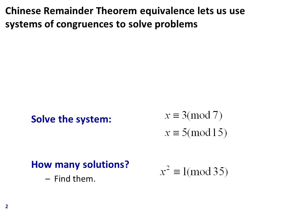 Chinese Remainder Theorem equivalence lets us use systems of congruences to solve problems Solve the system: How many solutions.