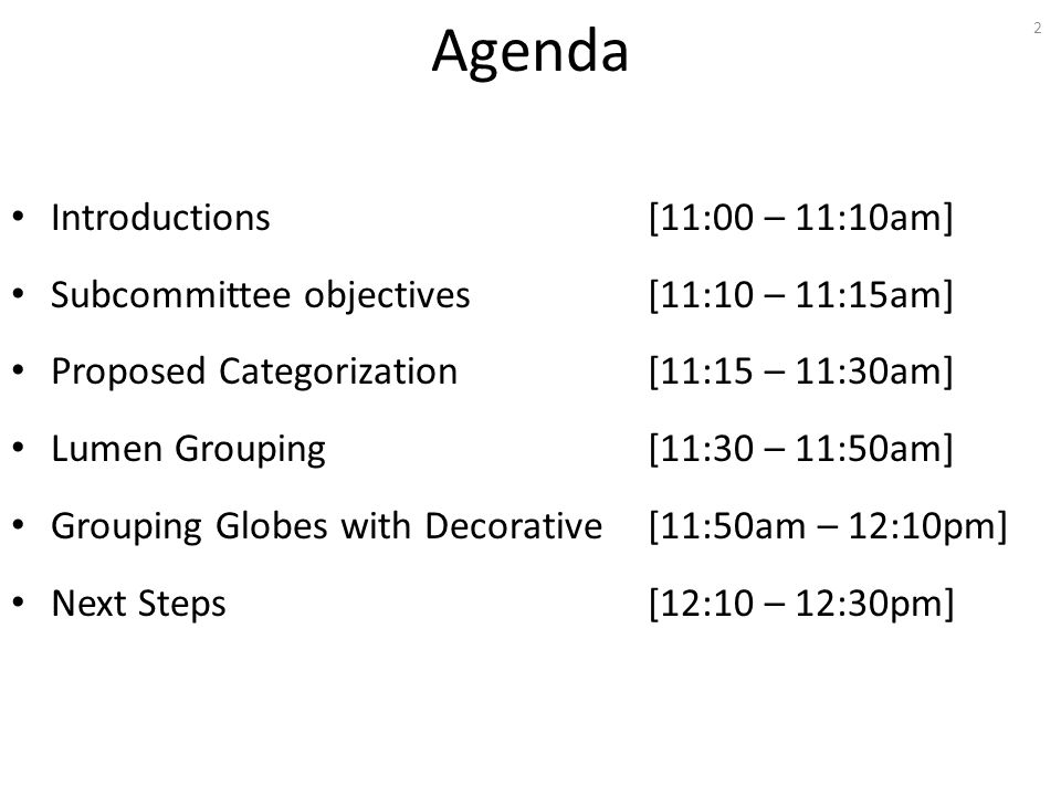 Agenda Introductions [11:00 – 11:10am] Subcommittee objectives[11:10 – 11:15am] Proposed Categorization[11:15 – 11:30am] Lumen Grouping [11:30 – 11:50am] Grouping Globes with Decorative[11:50am – 12:10pm] Next Steps [12:10 – 12:30pm] 2