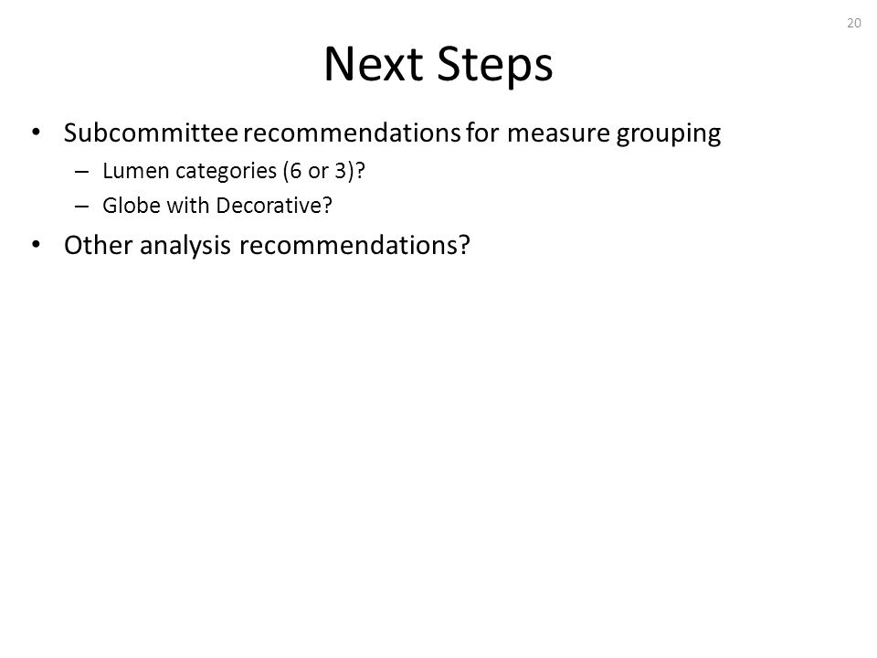 Next Steps 20 Subcommittee recommendations for measure grouping – Lumen categories (6 or 3).