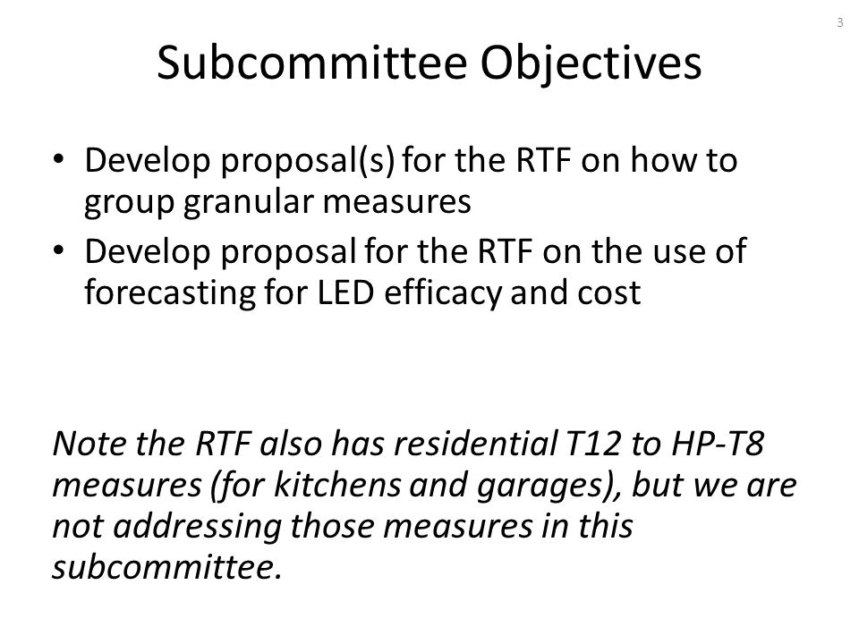 Subcommittee Objectives Develop proposal(s) for the RTF on how to group granular measures Develop proposal for the RTF on the use of forecasting for LED efficacy and cost Note the RTF also has residential T12 to HP-T8 measures (for kitchens and garages), but we are not addressing those measures in this subcommittee.