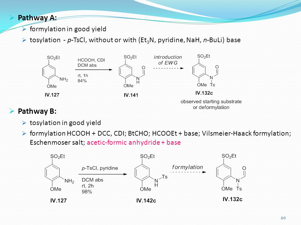  Pathway A:  formylation in good yield  tosylation - p-TsCl, without or with (Et 3 N, pyridine, NaH, n-BuLi) base  Pathway B:  tosylation in good yield  formylation HCOOH + DCC, CDI; BtCHO; HCOOEt + base; Vilsmeier-Haack formylation; Eschenmoser salt; acetic-formic anhydride + base 20