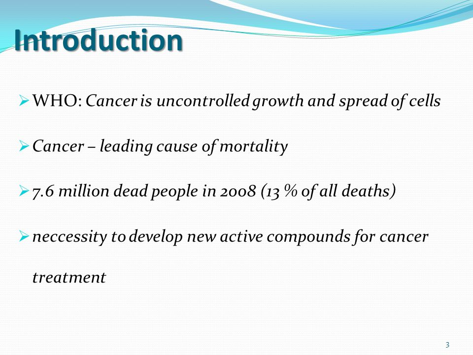 Introduction  WHO: Cancer is uncontrolled growth and spread of cells  Cancer – leading cause of mortality  7.6 million dead people in 2008 (13 % of all deaths)  neccessity to develop new active compounds for cancer treatment 3
