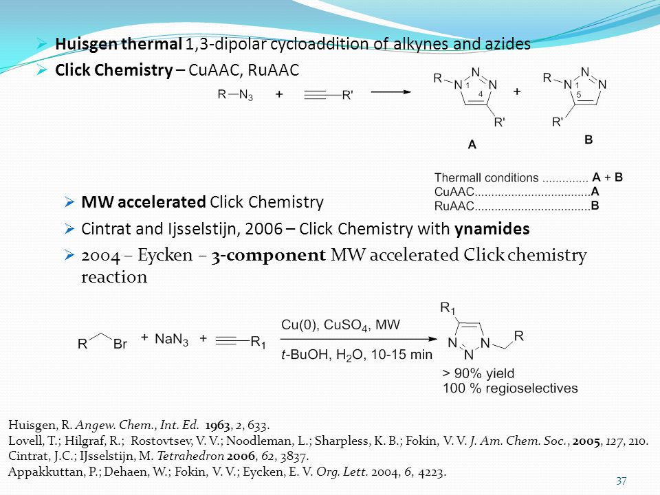  Huisgen thermal 1,3-dipolar cycloaddition of alkynes and azides  Click Chemistry – CuAAC, RuAAC  MW accelerated Click Chemistry  Cintrat and Ijsselstijn, 2006 – Click Chemistry with ynamides  2004 – Eycken – 3-component MW accelerated Click chemistry reaction 37 Huisgen, R.