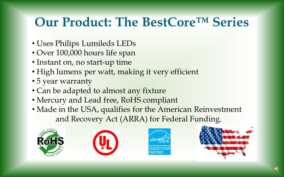 Our Product: The BestCore™ Series Uses Philips Lumileds LEDs Over 100,000 hours life span Instant on, no start-up time High lumens per watt, making it very efficient 5 year warranty Can be adapted to almost any fixture Mercury and Lead free, RoHS compliant Made in the USA, qualifies for the American Reinvestment and Recovery Act (ARRA) for Federal Funding.
