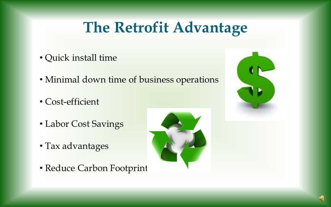 The Retrofit Advantage Quick install time Minimal down time of business operations Cost-efficient Labor Cost Savings Tax advantages Reduce Carbon Footprint