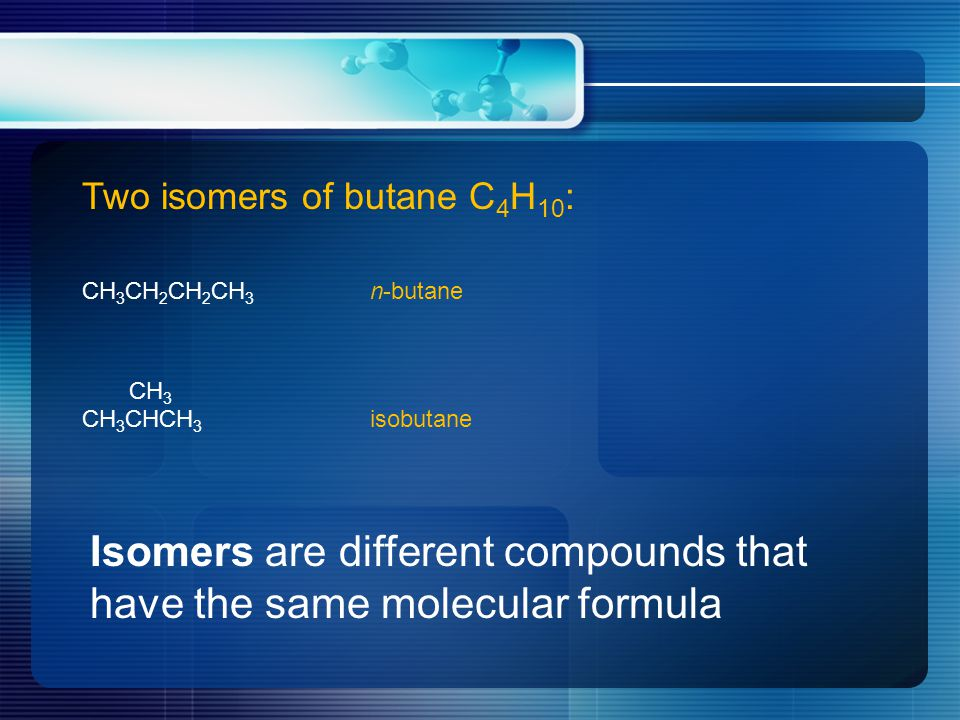 Two isomers of butane C 4 H 10 : CH 3 CH 2 CH 2 CH 3 n-butane CH 3 CH 3 CHCH 3 isobutane Isomers are different compounds that have the same molecular formula