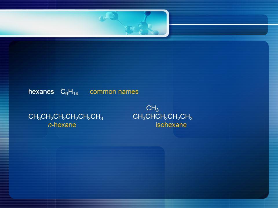hexanes C 6 H 14 common names CH 3 CH 3 CH 2 CH 2 CH 2 CH 2 CH 3 CH 3 CHCH 2 CH 2 CH 3 n-hexane isohexane