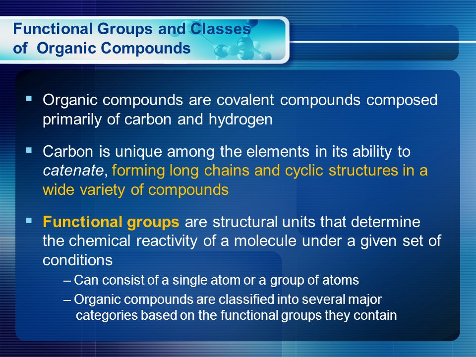 Functional Groups and Classes of Organic Compounds  Organic compounds are covalent compounds composed primarily of carbon and hydrogen  Carbon is unique among the elements in its ability to catenate, forming long chains and cyclic structures in a wide variety of compounds  Functional groups are structural units that determine the chemical reactivity of a molecule under a given set of conditions – Can consist of a single atom or a group of atoms – Organic compounds are classified into several major categories based on the functional groups they contain