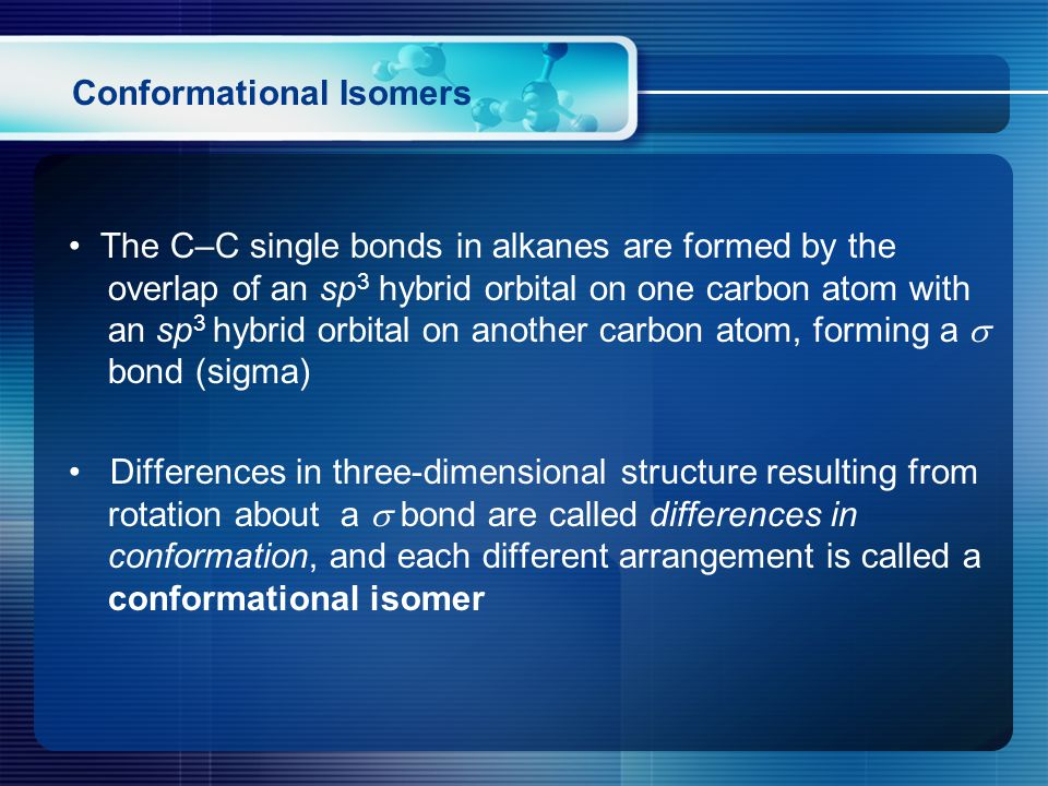 Conformational Isomers The C–C single bonds in alkanes are formed by the overlap of an sp 3 hybrid orbital on one carbon atom with an sp 3 hybrid orbital on another carbon atom, forming a  bond (sigma) Differences in three-dimensional structure resulting from rotation about a  bond are called differences in conformation, and each different arrangement is called a conformational isomer