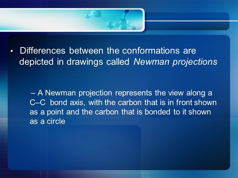Differences between the conformations are depicted in drawings called Newman projections – A Newman projection represents the view along a C–C bond axis, with the carbon that is in front shown as a point and the carbon that is bonded to it shown as a circle