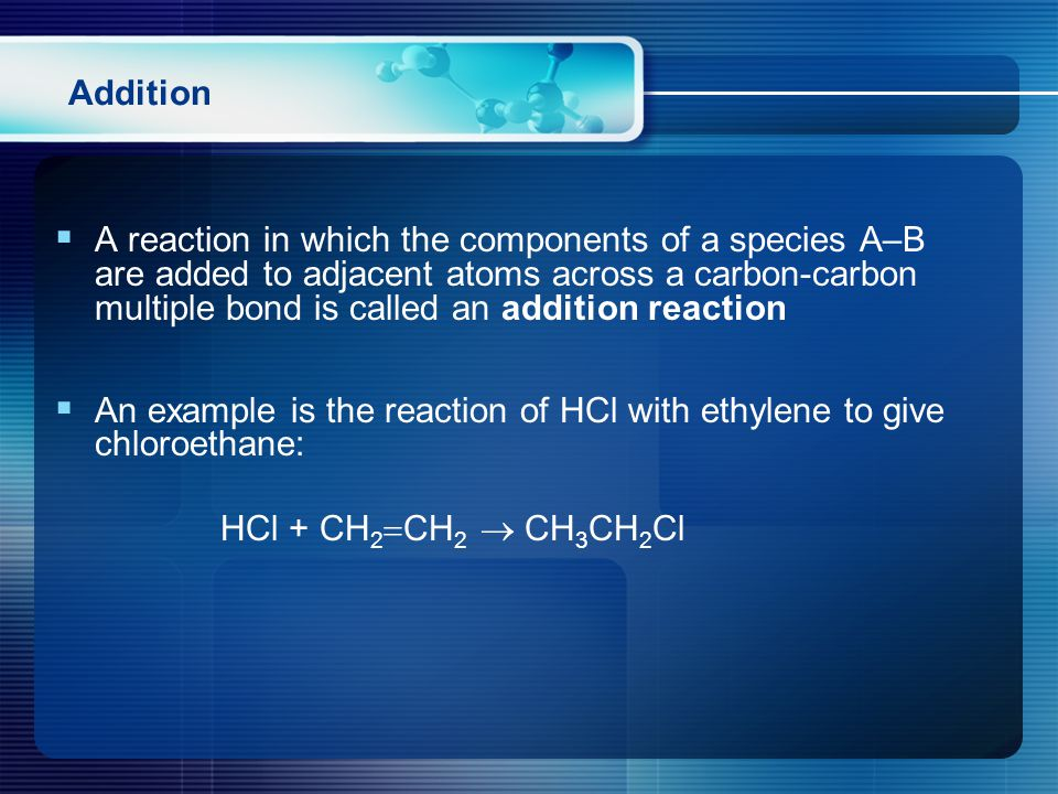 Addition  A reaction in which the components of a species A–B are added to adjacent atoms across a carbon-carbon multiple bond is called an addition reaction  An example is the reaction of HCl with ethylene to give chloroethane: HCl + CH 2  CH 2  CH 3 CH 2 Cl