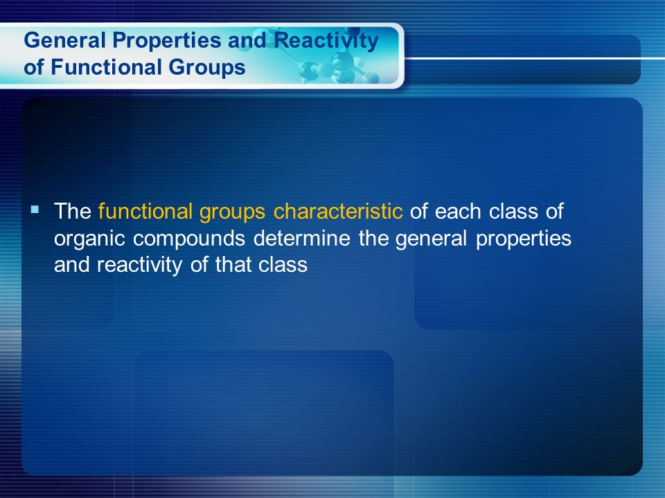General Properties and Reactivity of Functional Groups  The functional groups characteristic of each class of organic compounds determine the general properties and reactivity of that class