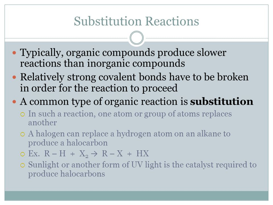 Substitution Reactions Typically, organic compounds produce slower reactions than inorganic compounds Relatively strong covalent bonds have to be brok