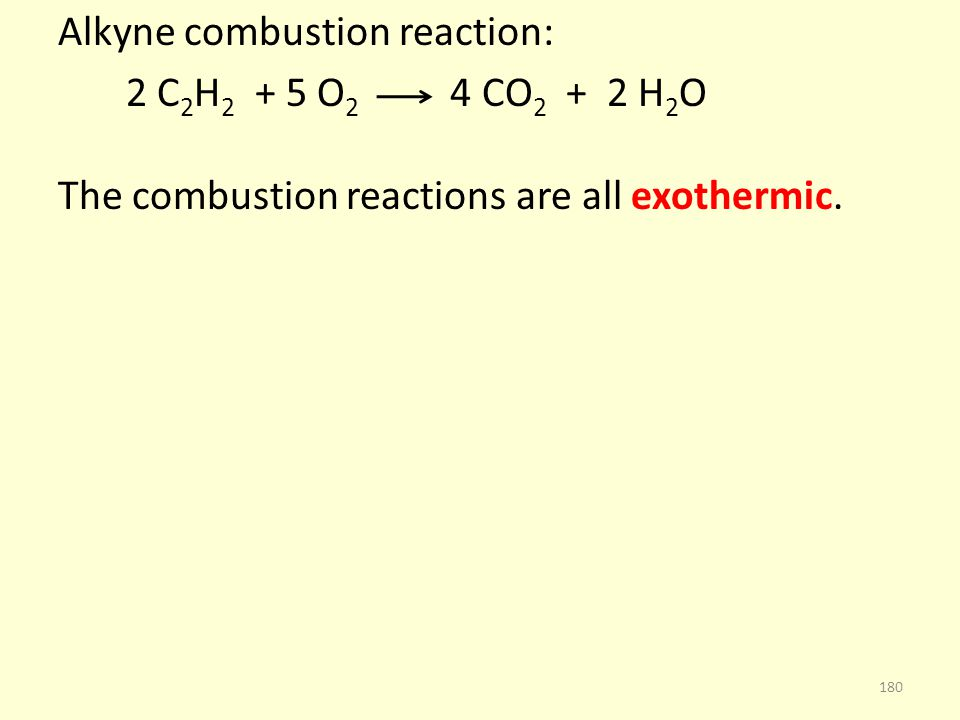 Alkyne combustion reaction: 2 C 2 H 2 + 5 O 2 4 CO 2 + 2 H 2 O The combustion reactions are all exothermic.