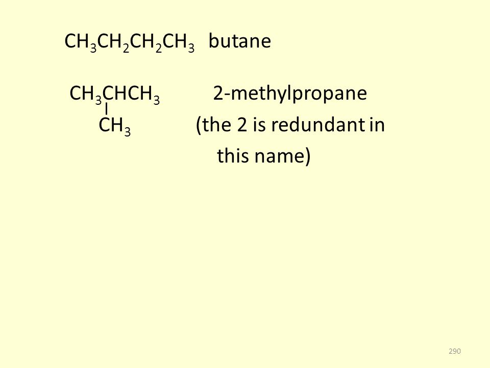 CH 3 CH 2 CH 2 CH 3 butane CH 3 CHCH 3 2-methylpropane CH 3 (the 2 is redundant in this name) 290