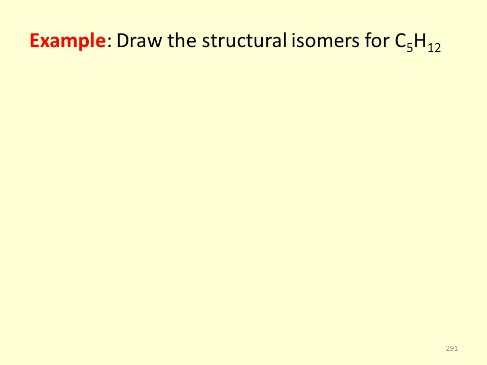 Example: Draw the structural isomers for C 5 H 12 291
