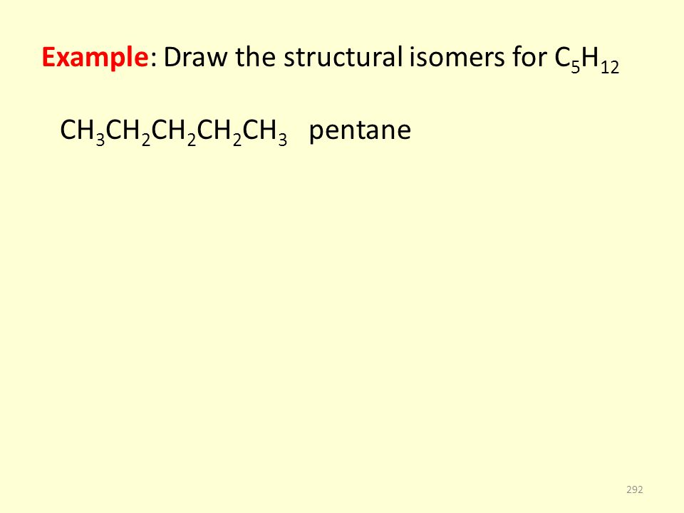 Example: Draw the structural isomers for C 5 H 12 CH 3 CH 2 CH 2 CH 2 CH 3 pentane 292