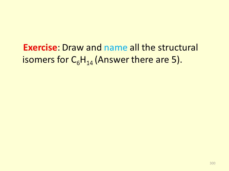 Exercise: Draw and name all the structural isomers for C 6 H 14 (Answer there are 5). 300