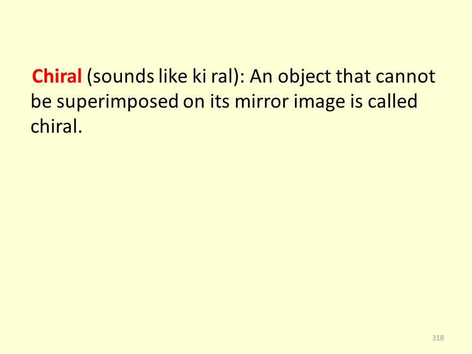 Chiral (sounds like ki ral): An object that cannot be superimposed on its mirror image is called chiral.