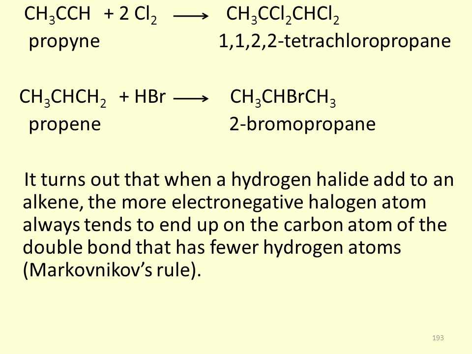 CH 3 CCH + 2 Cl 2 CH 3 CCl 2 CHCl 2 propyne 1,1,2,2-tetrachloropropane CH 3 CHCH 2 + HBr CH 3 CHBrCH 3 propene 2-bromopropane It turns out that when a hydrogen halide add to an alkene, the more electronegative halogen atom always tends to end up on the carbon atom of the double bond that has fewer hydrogen atoms (Markovnikov's rule).