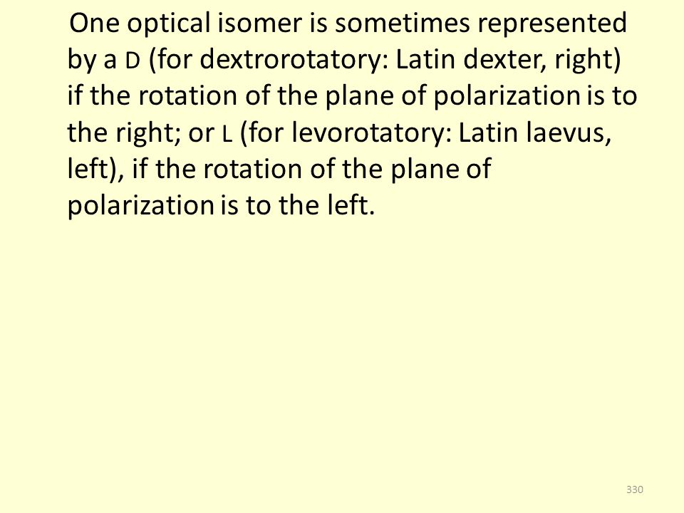 One optical isomer is sometimes represented by a D (for dextrorotatory: Latin dexter, right) if the rotation of the plane of polarization is to the right; or L (for levorotatory: Latin laevus, left), if the rotation of the plane of polarization is to the left.