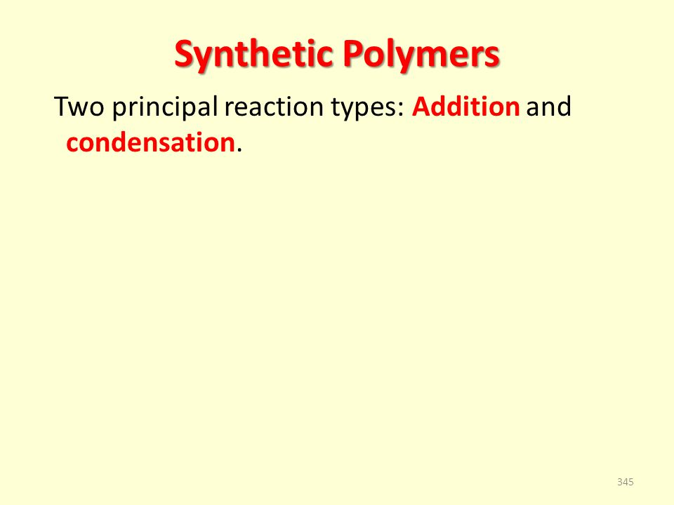Synthetic Polymers Two principal reaction types: Addition and condensation. 345