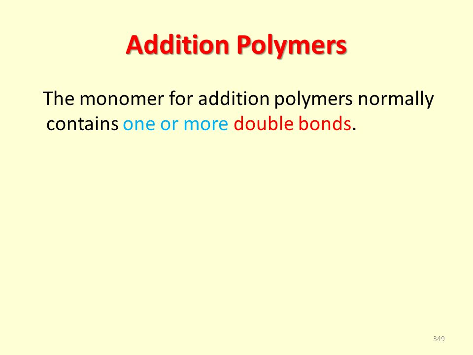 Addition Polymers The monomer for addition polymers normally contains one or more double bonds. 349