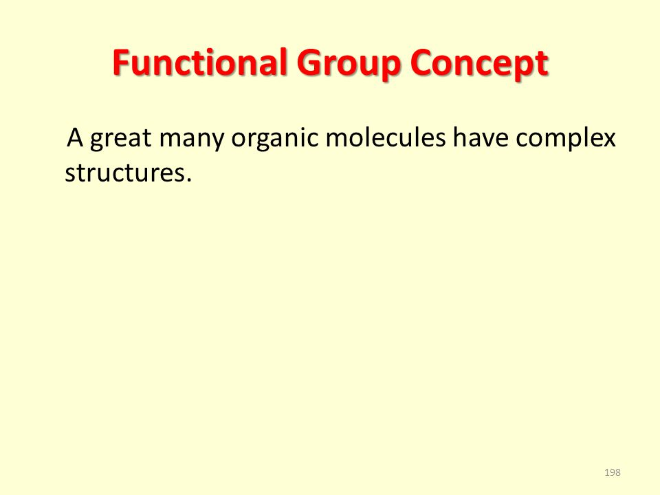 Functional Group Concept A great many organic molecules have complex structures. 198