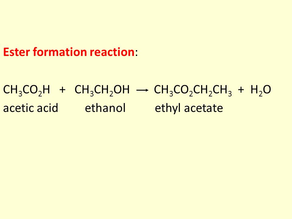 Ester formation reaction: CH 3 CO 2 H + CH 3 CH 2 OH CH 3 CO 2 CH 2 CH 3 + H 2 O acetic acid ethanol ethyl acetate