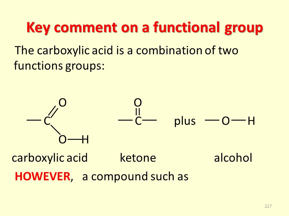 Key comment on a functional group The carboxylic acid is a combination of two functions groups: O O C C plus O H O H carboxylic acid ketone alcohol HOWEVER, a compound such as 227