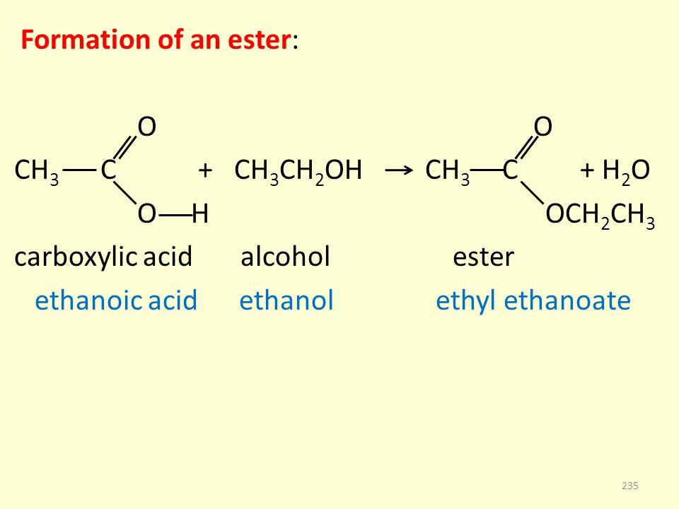 Formation of an ester: O O CH 3 C + CH 3 CH 2 OH CH 3 C + H 2 O O H OCH 2 CH 3 carboxylic acid alcohol ester ethanoic acid ethanol ethyl ethanoate 235