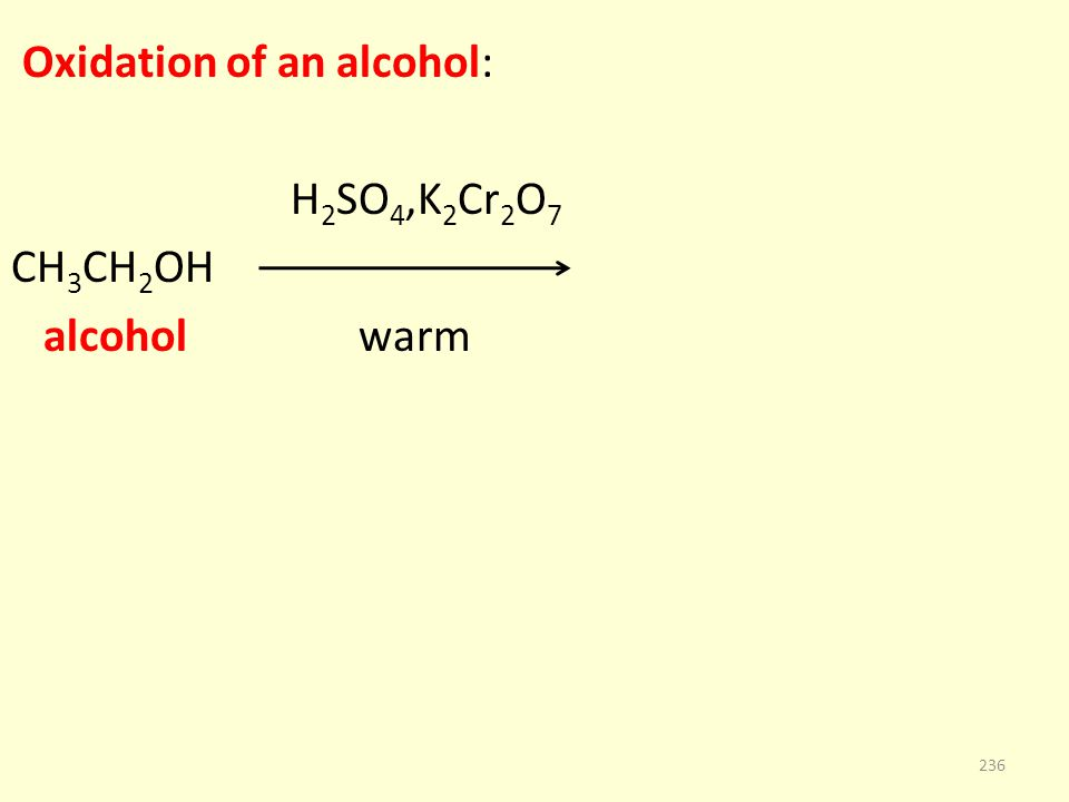 Oxidation of an alcohol: H 2 SO 4,K 2 Cr 2 O 7 CH 3 CH 2 OH alcohol warm 236