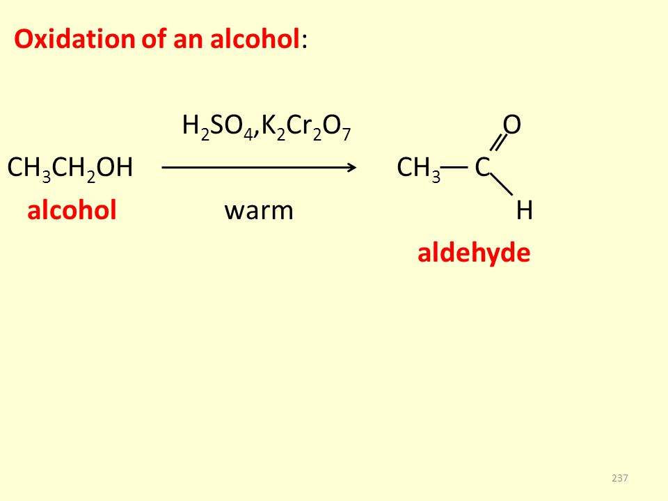 Oxidation of an alcohol: H 2 SO 4,K 2 Cr 2 O 7 O CH 3 CH 2 OH CH 3 C alcohol warm H aldehyde 237