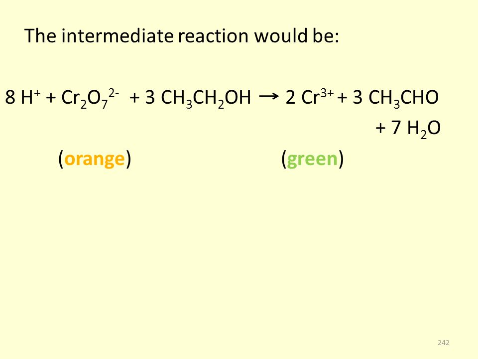 The intermediate reaction would be: 8 H + + Cr 2 O 7 2- + 3 CH 3 CH 2 OH 2 Cr 3+ + 3 CH 3 CHO + 7 H 2 O (orange) (green) 242