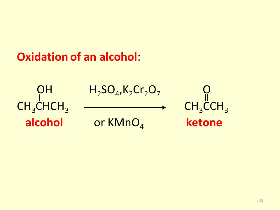 Oxidation of an alcohol: OH H 2 SO 4,K 2 Cr 2 O 7 O CH 3 CHCH 3 CH 3 CCH 3 alcohol or KMnO 4 ketone 243