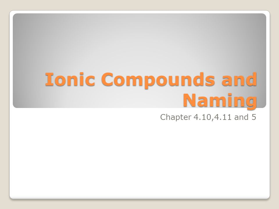Ionic Compounds and Naming Chapter 4.10,4.11 and 5
