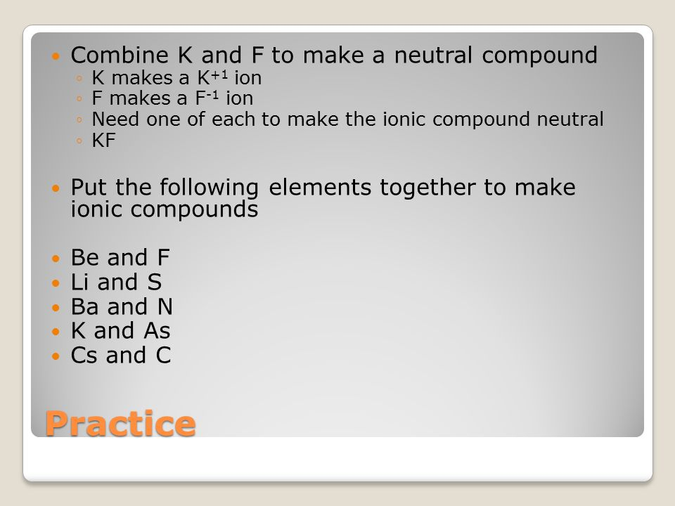 Practice Combine K and F to make a neutral compound ◦K makes a K +1 ion ◦F makes a F -1 ion ◦Need one of each to make the ionic compound neutral ◦KF Put the following elements together to make ionic compounds Be and F Li and S Ba and N K and As Cs and C