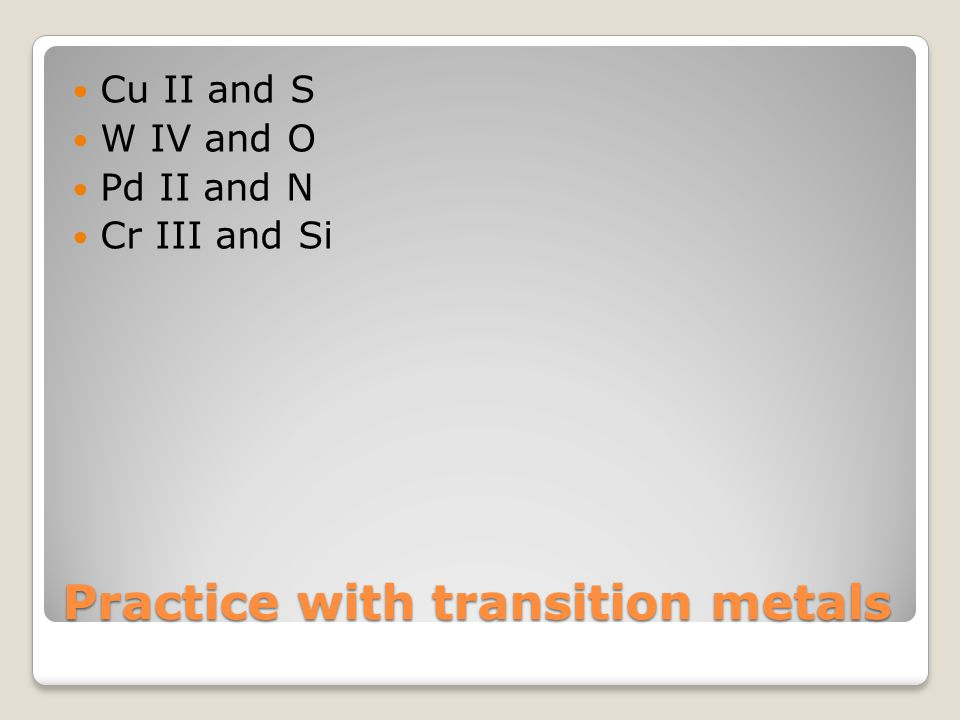 Practice with transition metals Cu II and S W IV and O Pd II and N Cr III and Si