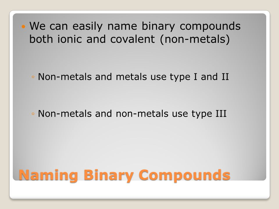 We can easily name binary compounds both ionic and covalent (non-metals) ◦Non-metals and metals use type I and II ◦Non-metals and non-metals use type III