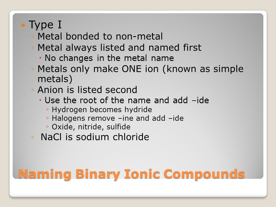 Naming Binary Ionic Compounds Type I ◦Metal bonded to non-metal ◦Metal always listed and named first  No changes in the metal name ◦Metals only make ONE ion (known as simple metals) ◦Anion is listed second  Use the root of the name and add –ide ◦ Hydrogen becomes hydride ◦ Halogens remove –ine and add –ide ◦ Oxide, nitride, sulfide ◦ NaCl is sodium chloride