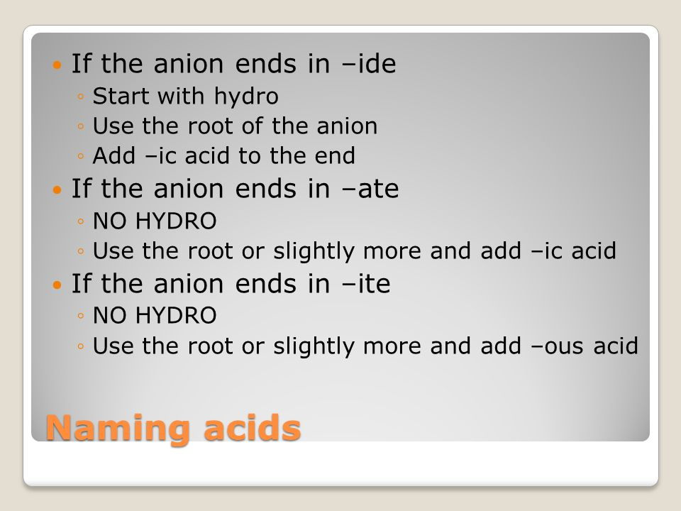 Naming acids If the anion ends in –ide ◦Start with hydro ◦Use the root of the anion ◦Add –ic acid to the end If the anion ends in –ate ◦NO HYDRO ◦Use the root or slightly more and add –ic acid If the anion ends in –ite ◦NO HYDRO ◦Use the root or slightly more and add –ous acid