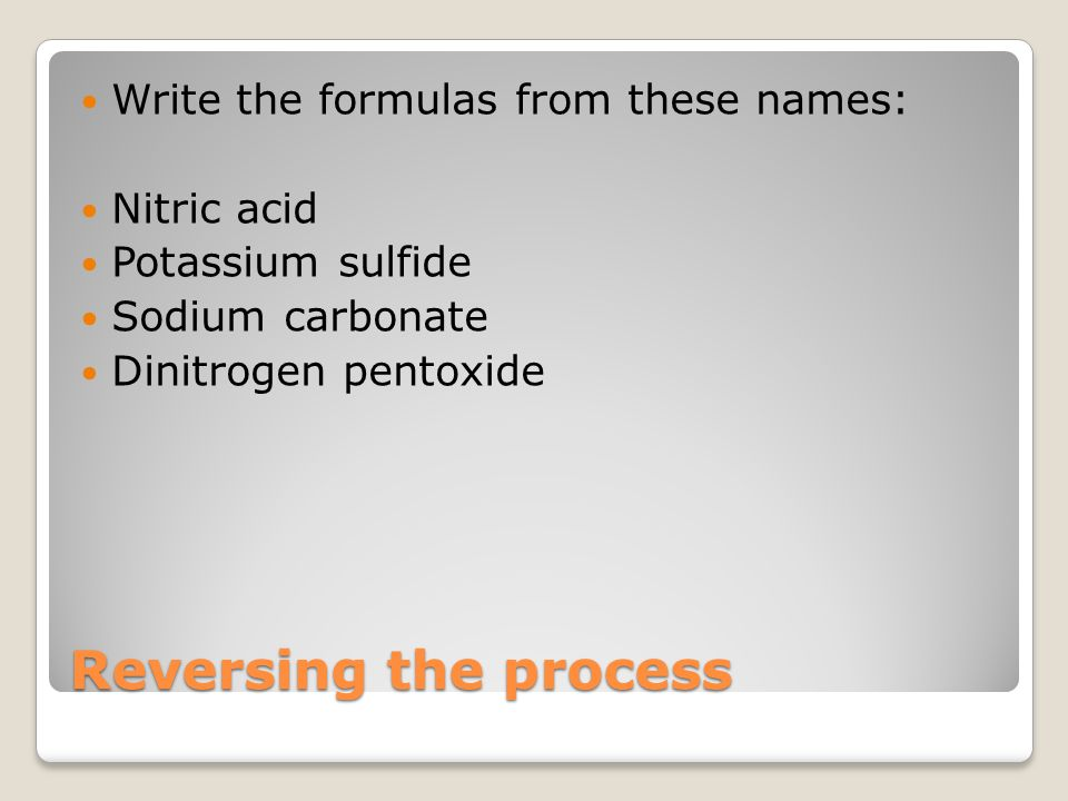 Reversing the process Write the formulas from these names: Nitric acid Potassium sulfide Sodium carbonate Dinitrogen pentoxide